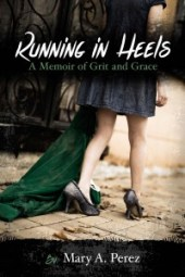 Running in Heels - A Memoir of Grit and Grace by Mary Perez